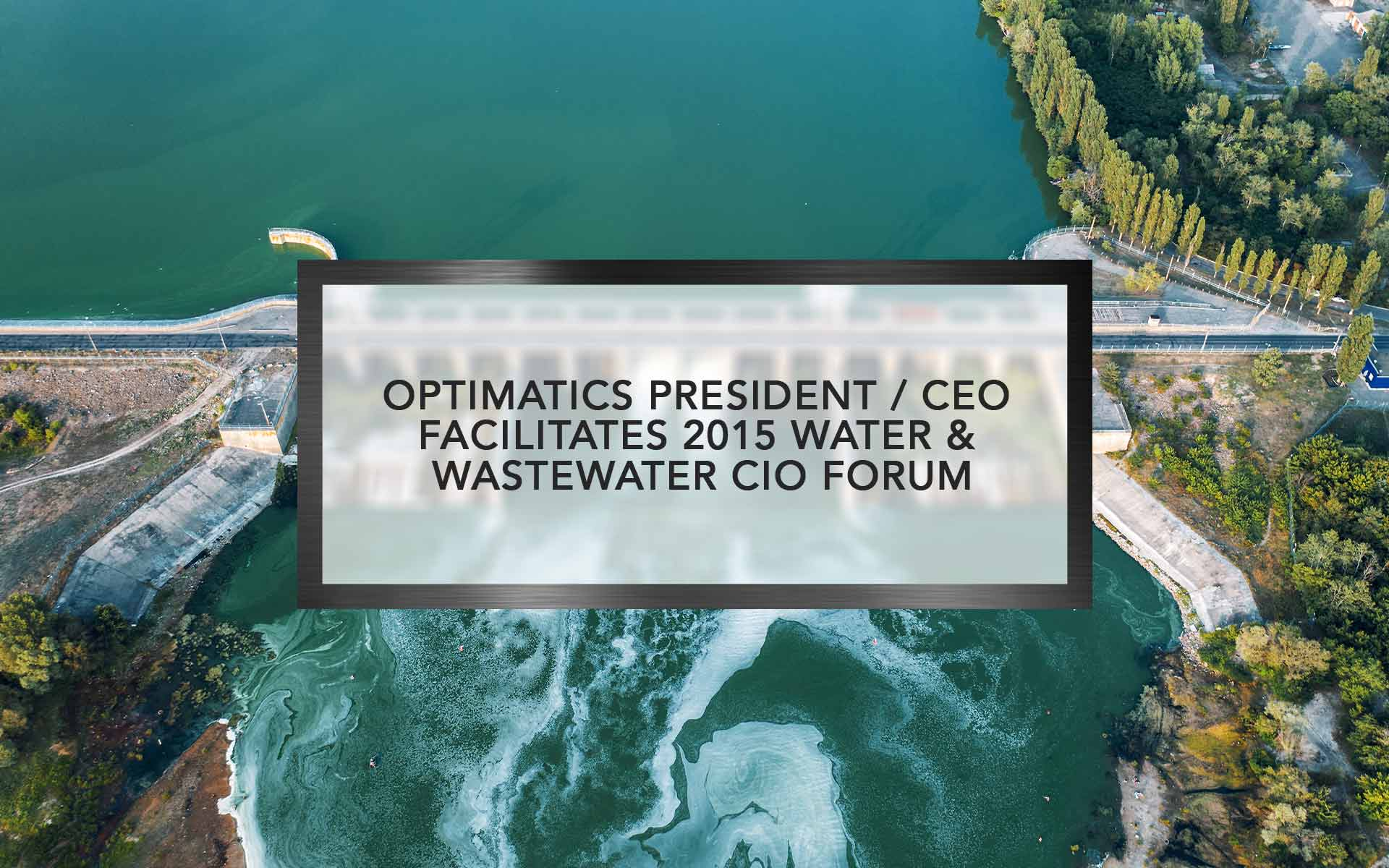 Optimatics President / CEO facilitates 2015 Water & Wastewater CIO Forum conference
