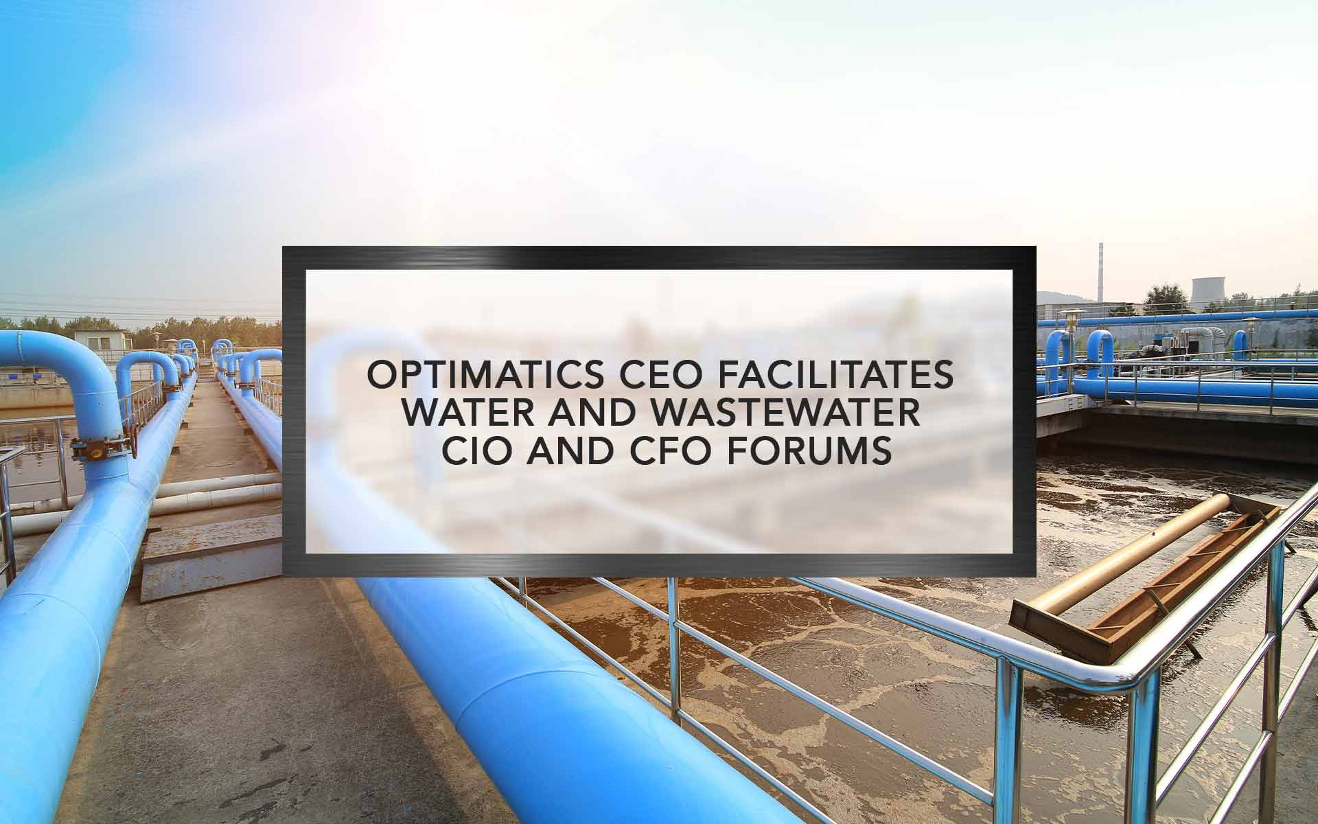 Optimatics CEO Facilitates Water & Wastewater CIO and CFO Forums